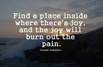 Find-a-place-inside-where-theres-joy-and-the-joy-will-burn-out-the-pain.